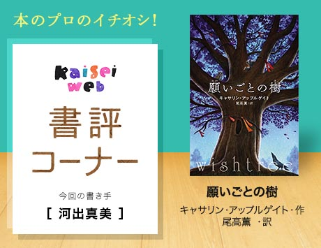 〈書評〉<br>願いごとの樹<br>  キャサリン・アップルゲイト・作 尾高薫・訳